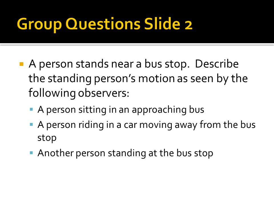 Group Questions Slide 2 A person stands near a bus stop. Describe the standing person's motion as seen by the following observers: