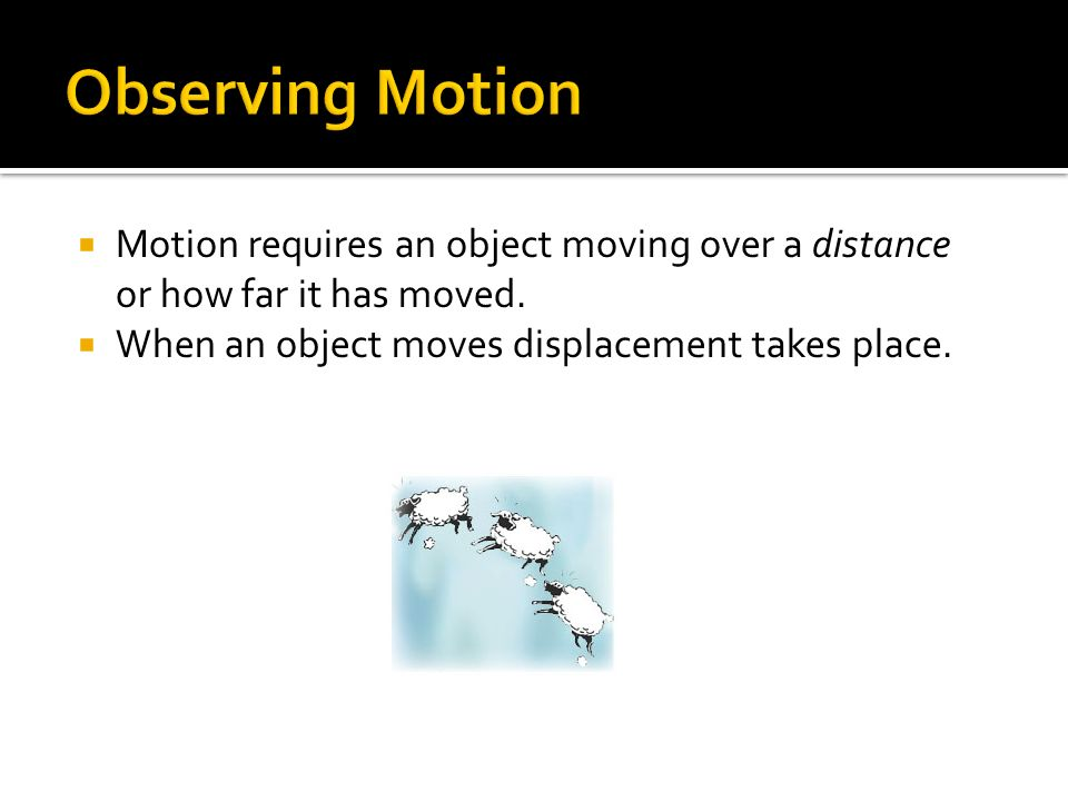 Observing Motion Motion requires an object moving over a distance or how far it has moved.