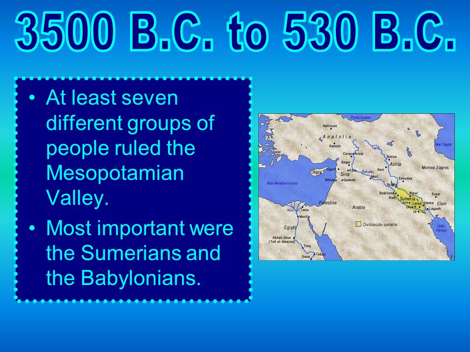 3500 B.C. to 530 B.C. At least seven different groups of people ruled the Mesopotamian Valley.