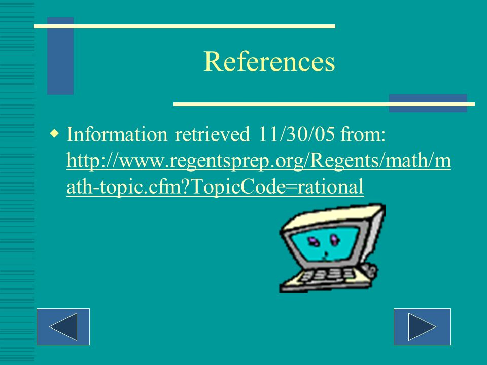 References Information retrieved 11/30/05 from: http://www.regentsprep.org/Regents/math/math-topic.cfm TopicCode=rational.