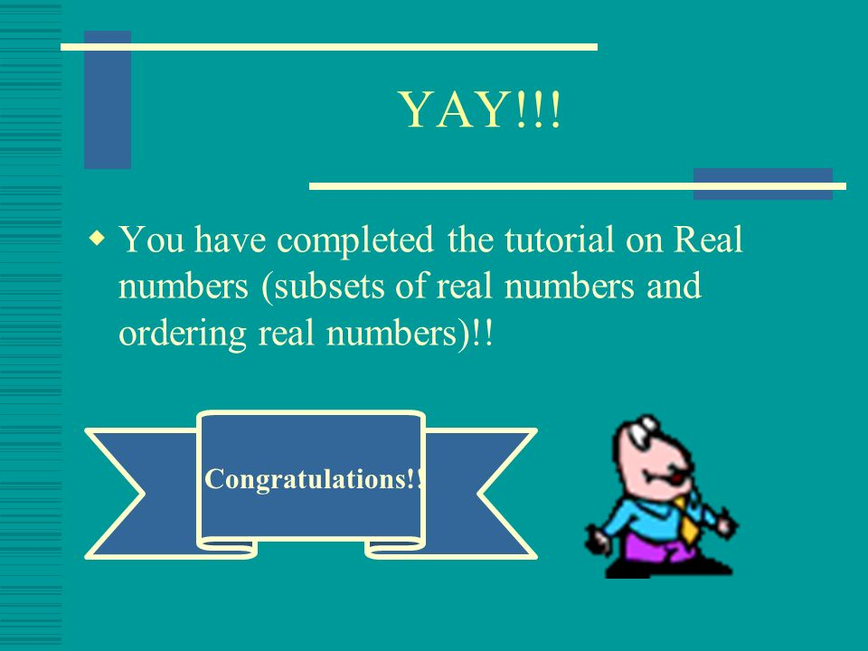 YAY!!! You have completed the tutorial on Real numbers (subsets of real numbers and ordering real numbers)!!