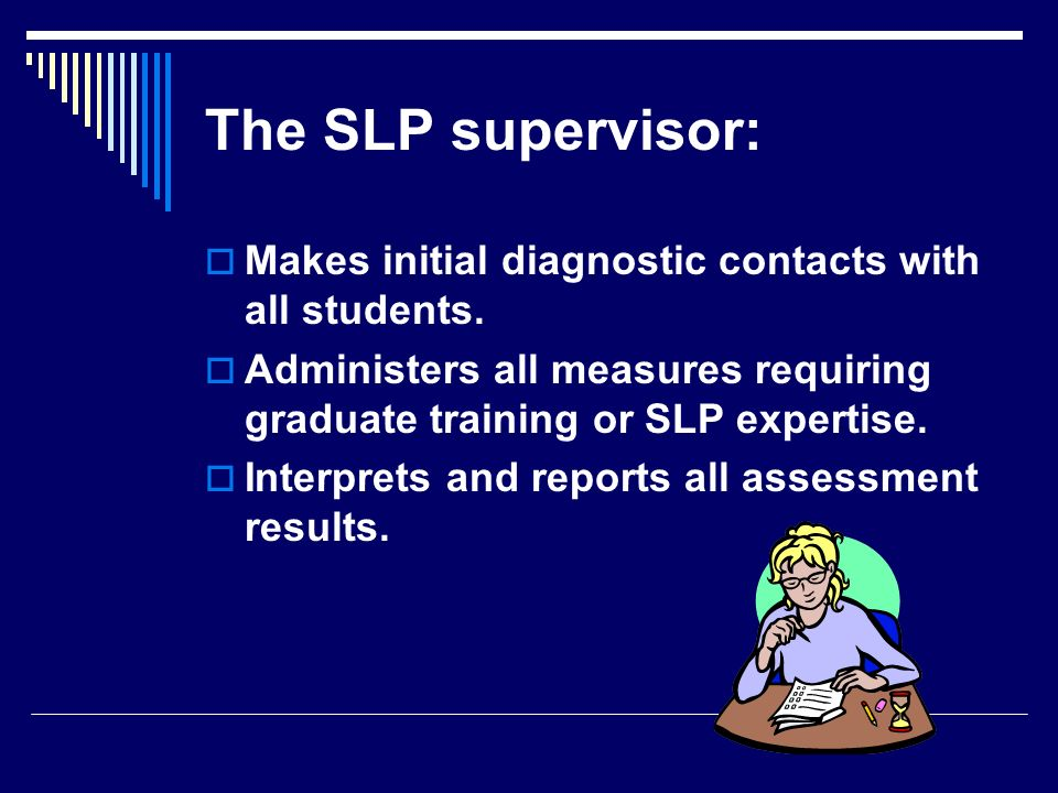 The SLP supervisor: Makes initial diagnostic contacts with all students. Administers all measures requiring graduate training or SLP expertise.