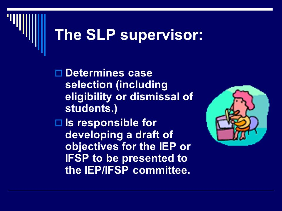 The SLP supervisor: Determines case selection (including eligibility or dismissal of students.)