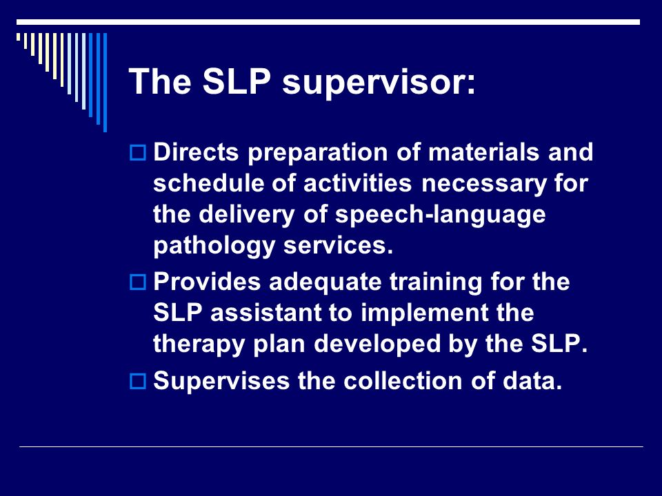 The SLP supervisor: Directs preparation of materials and schedule of activities necessary for the delivery of speech-language pathology services.