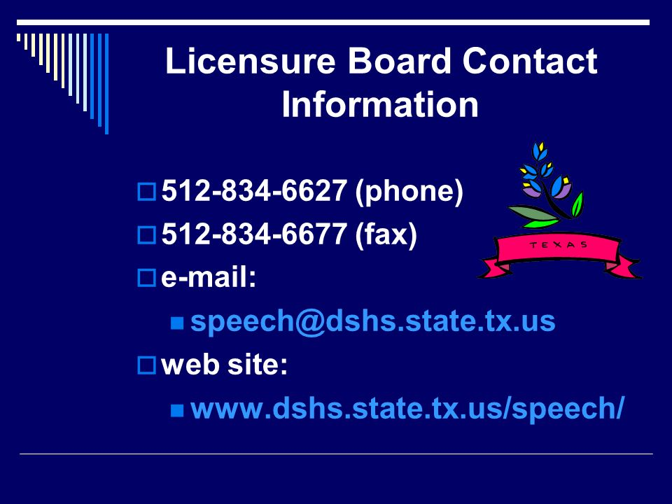 Licensure Board Contact Information 512-834-6627 (phone) 512-834-6677 (fax) e-mail: speech@dshs.state.tx.us.