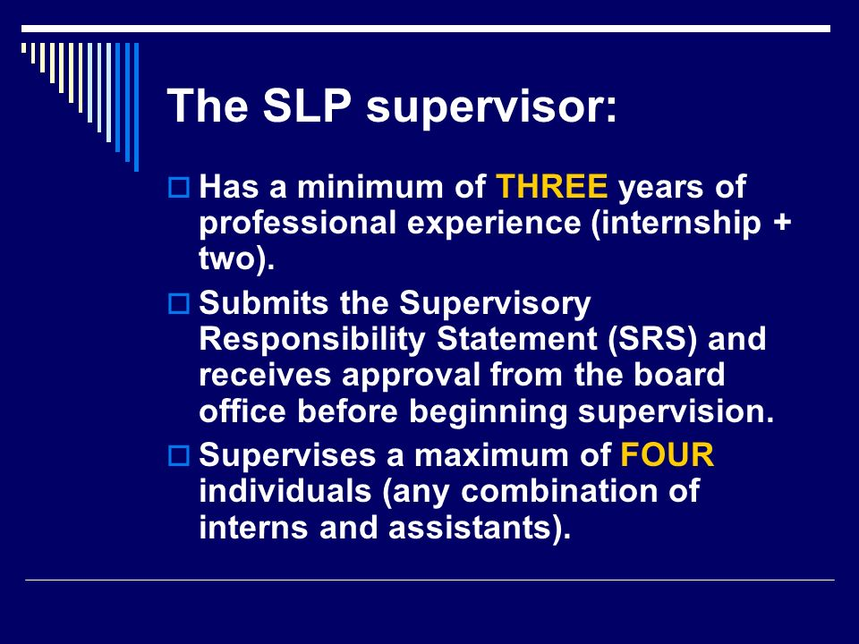 The SLP supervisor: Has a minimum of THREE years of professional experience (internship + two).