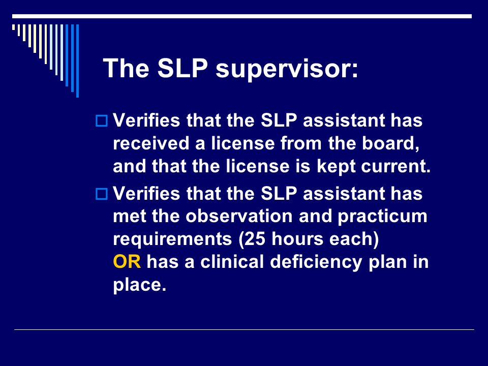 The SLP supervisor: Verifies that the SLP assistant has received a license from the board, and that the license is kept current.