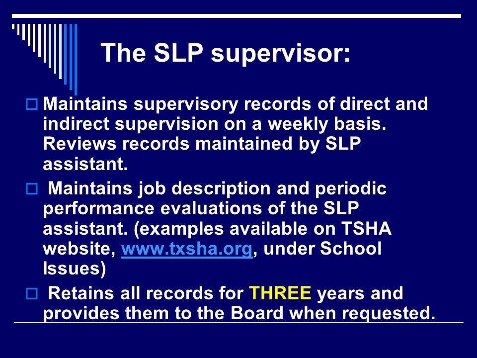 The SLP supervisor: Maintains supervisory records of direct and indirect supervision on a weekly basis. Reviews records maintained by SLP assistant.