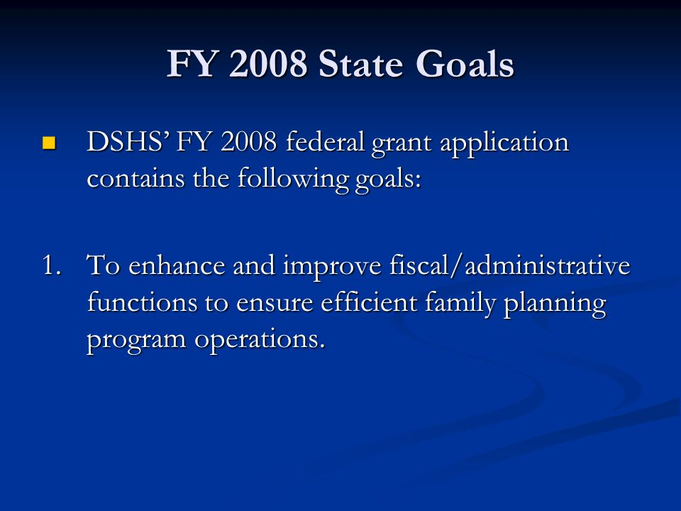 FY 2008 State Goals DSHS' FY 2008 federal grant application contains the following goals: