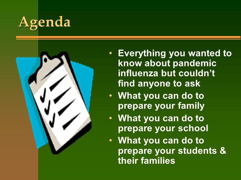 Agenda Everything you wanted to know about pandemic influenza but couldn't find anyone to ask. What you can do to prepare your family.