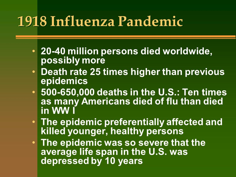 1918 Influenza Pandemic 20-40 million persons died worldwide, possibly more. Death rate 25 times higher than previous epidemics.