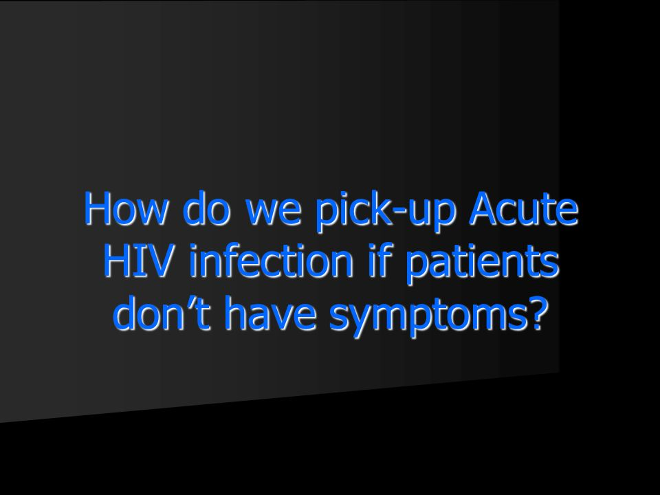 How do we pick-up Acute HIV infection if patients don't have symptoms