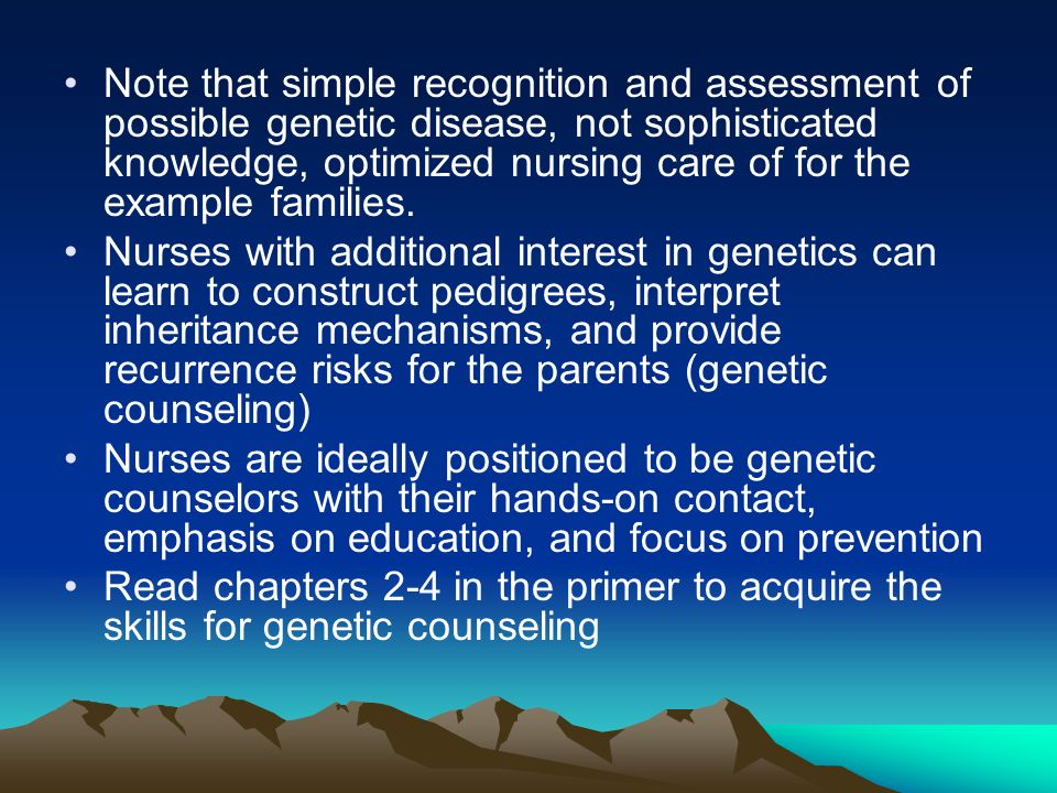 Note that simple recognition and assessment of possible genetic disease, not sophisticated knowledge, optimized nursing care of for the example families.