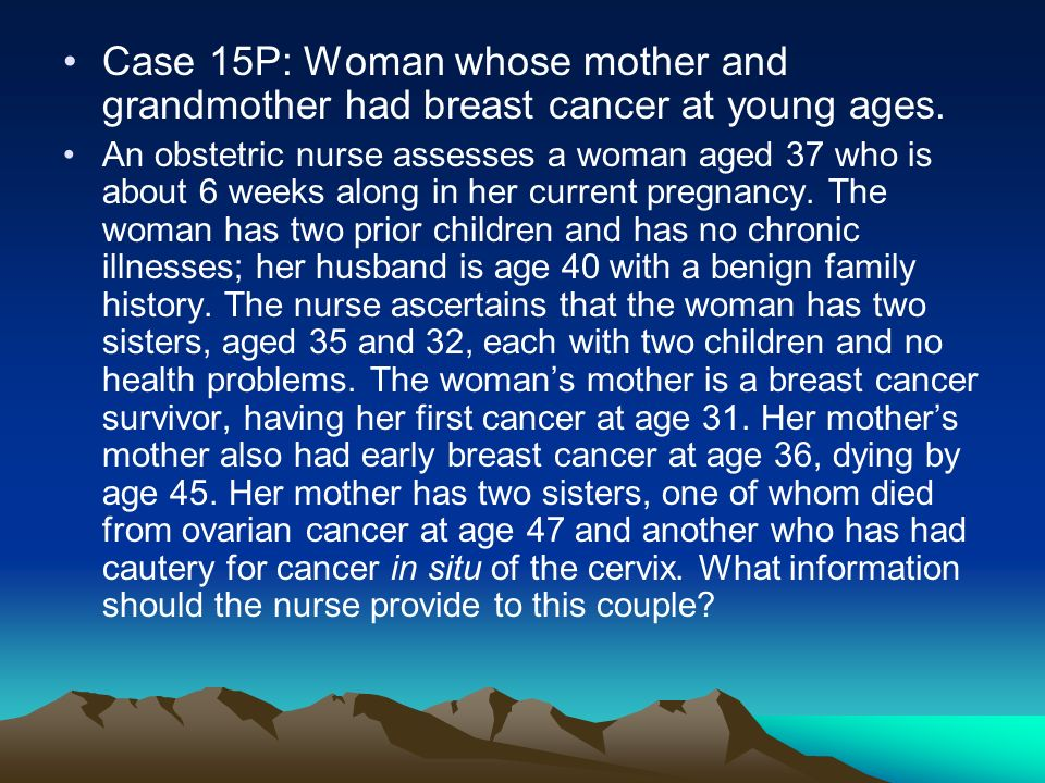 Case 15P: Woman whose mother and grandmother had breast cancer at young ages.