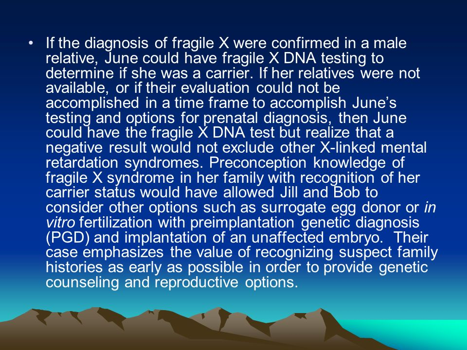 If the diagnosis of fragile X were confirmed in a male relative, June could have fragile X DNA testing to determine if she was a carrier.