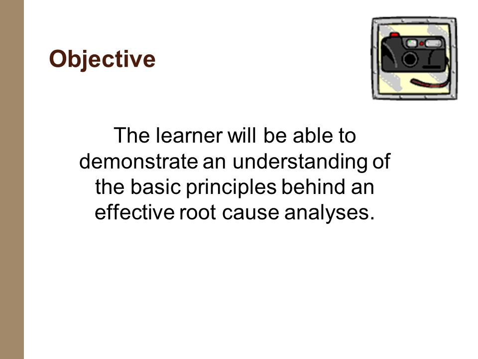 Objective The learner will be able to demonstrate an understanding of the basic principles behind an effective root cause analyses.