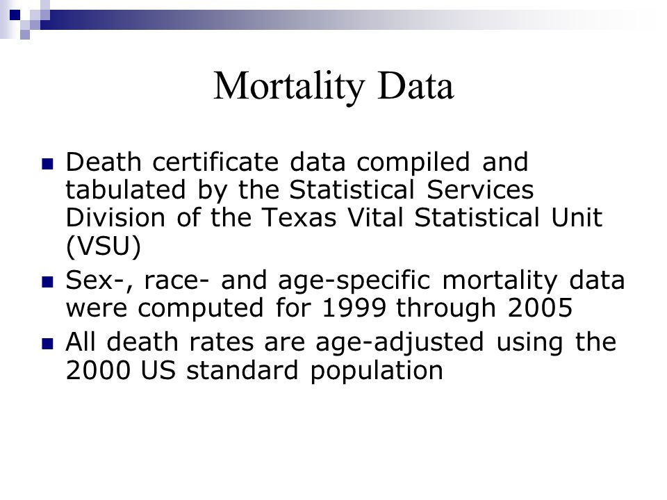 Mortality Data Death certificate data compiled and tabulated by the Statistical Services Division of the Texas Vital Statistical Unit (VSU)