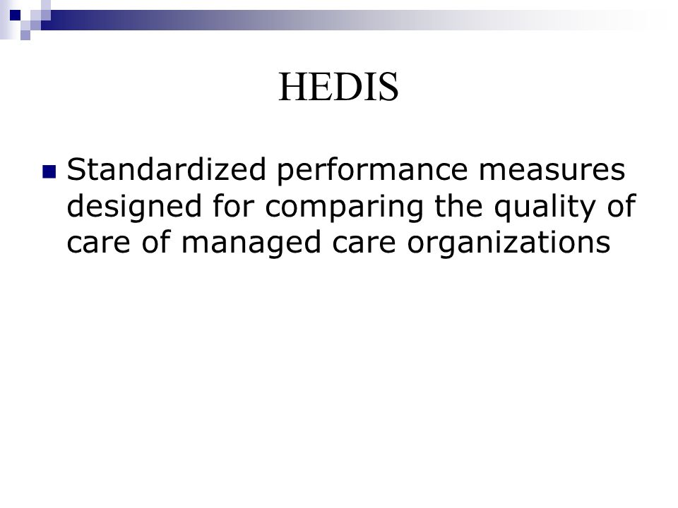 HEDIS Standardized performance measures designed for comparing the quality of care of managed care organizations.