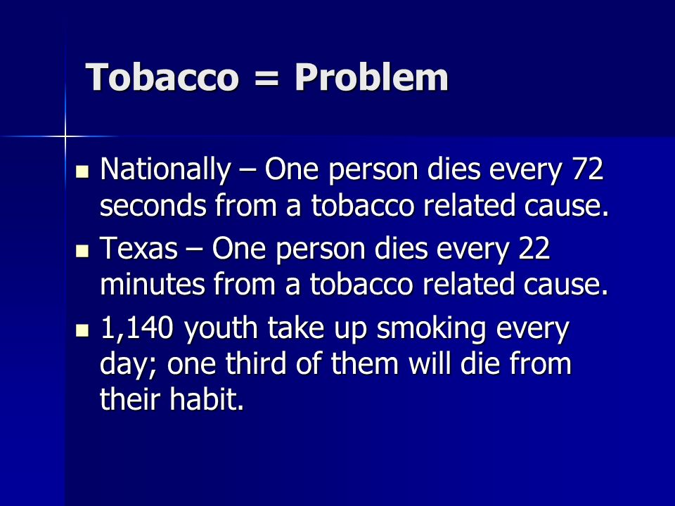 Tobacco = Problem Nationally – One person dies every 72 seconds from a tobacco related cause.