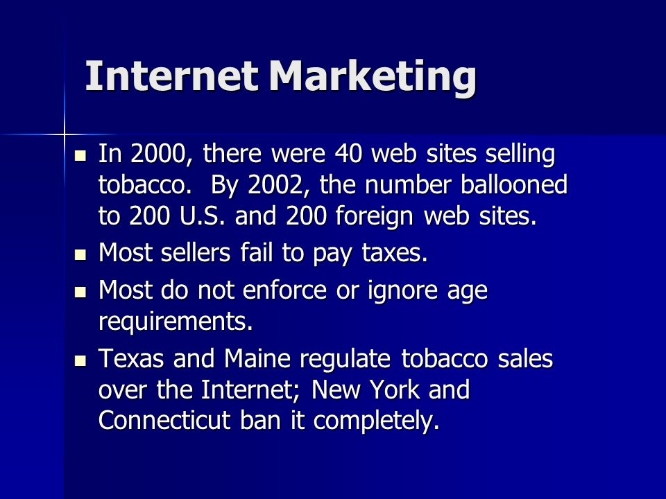 Internet MarketingIn 2000, there were 40 web sites selling tobacco. By 2002, the number ballooned to 200 U.S. and 200 foreign web sites.