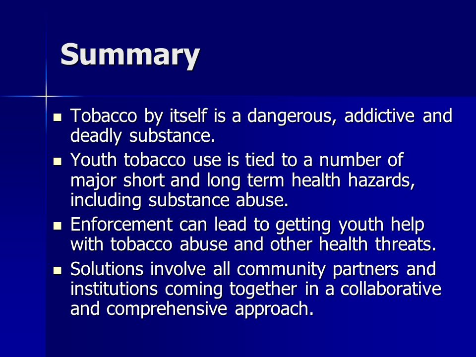 Summary Tobacco by itself is a dangerous, addictive and deadly substance.