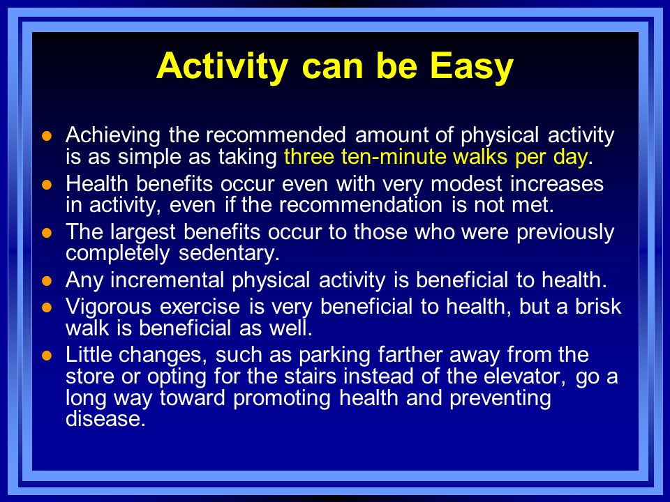 Activity can be Easy Achieving the recommended amount of physical activity is as simple as taking three ten-minute walks per day.