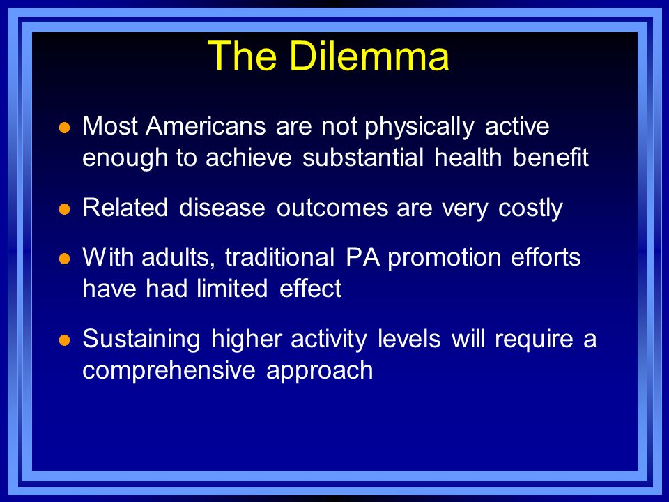 The Dilemma Most Americans are not physically active enough to achieve substantial health benefit.