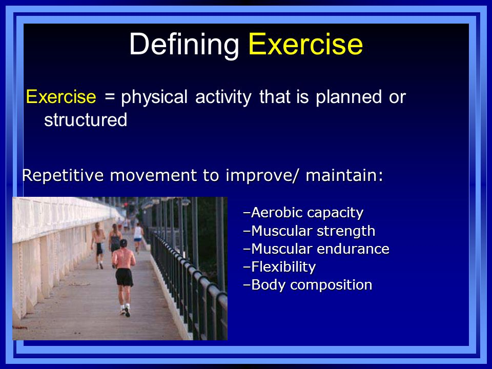 Defining Exercise Exercise = physical activity that is planned or structured. Repetitive movement to improve/ maintain: