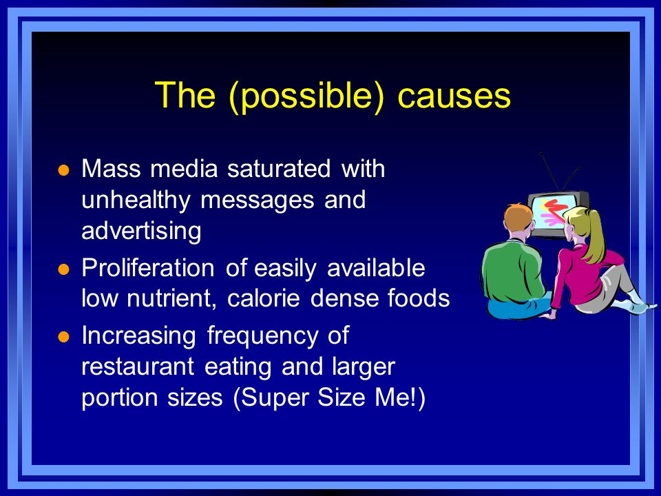 The (possible) causes Mass media saturated with unhealthy messages and advertising.