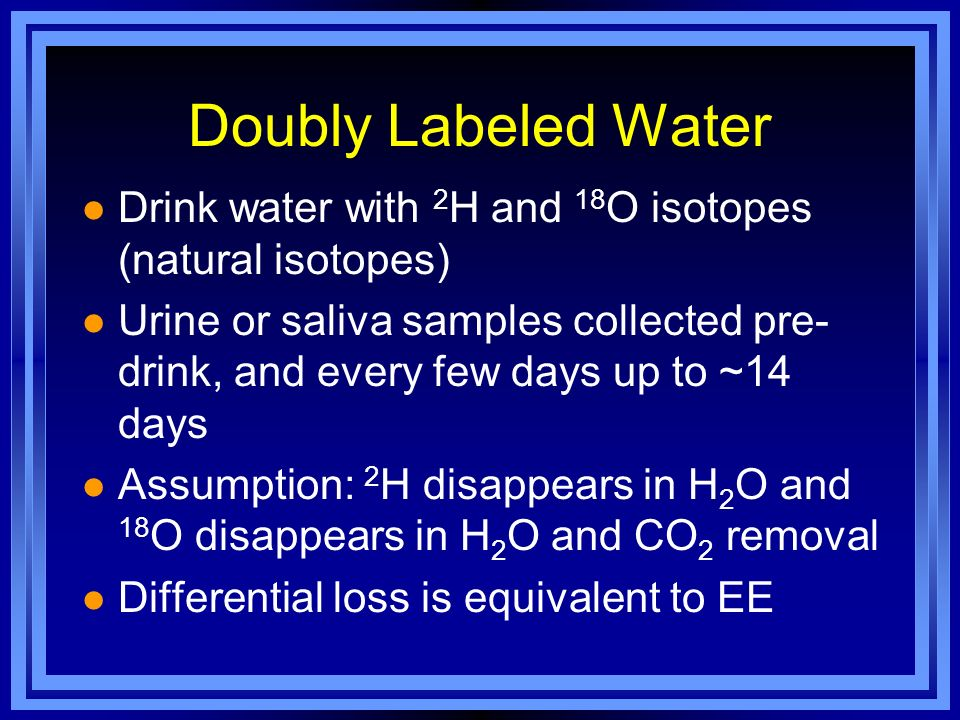 Doubly Labeled Water Drink water with 2H and 18O isotopes (natural isotopes)