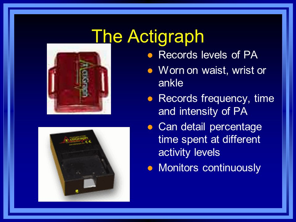 The Actigraph Records levels of PA Worn on waist, wrist or ankle