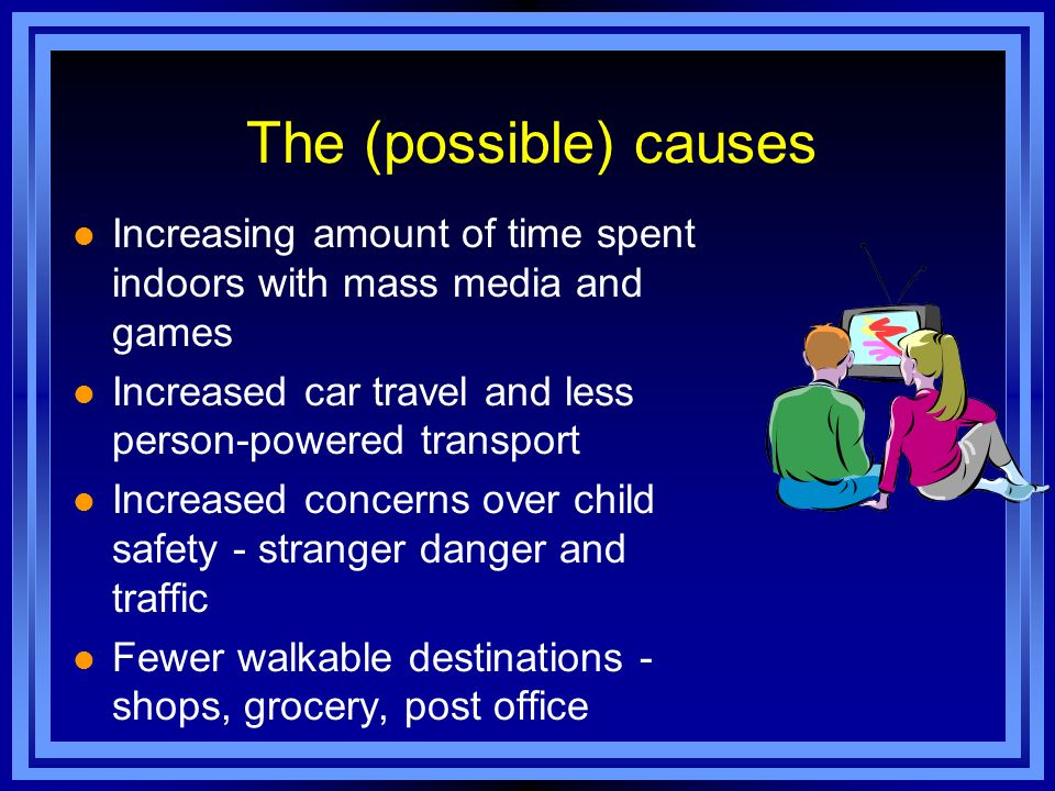 The (possible) causes Increasing amount of time spent indoors with mass media and games. Increased car travel and less person-powered transport.