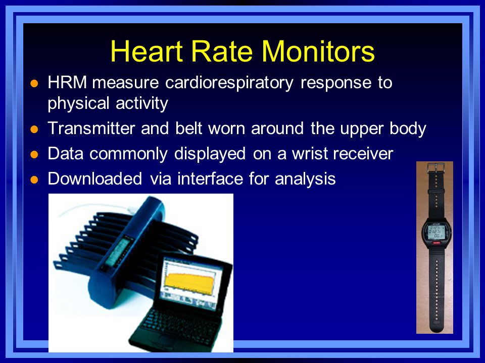 Heart Rate Monitors HRM measure cardiorespiratory response to physical activity. Transmitter and belt worn around the upper body.
