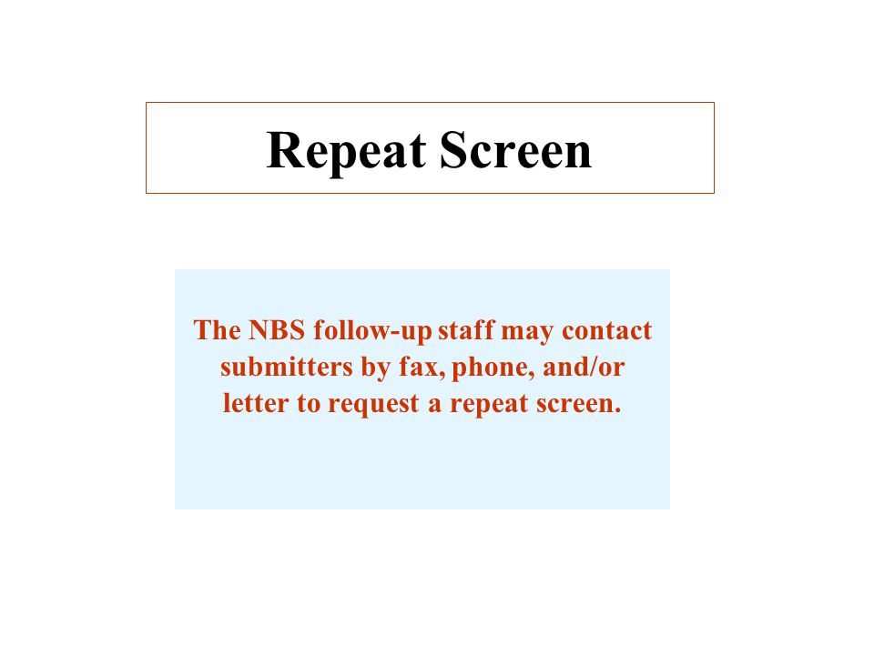 Repeat Screen The NBS follow-up staff may contact submitters by fax, phone, and/or letter to request a repeat screen.