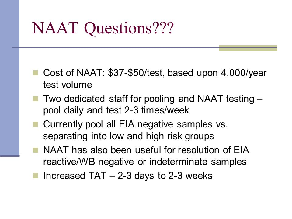 NAAT Questions Cost of NAAT: $37-$50/test, based upon 4,000/year test volume.