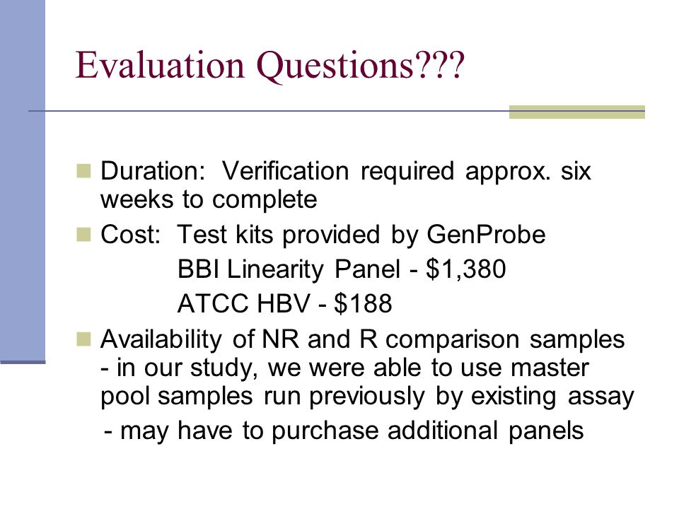 Evaluation Questions Duration: Verification required approx. six weeks to complete. Cost: Test kits provided by GenProbe.