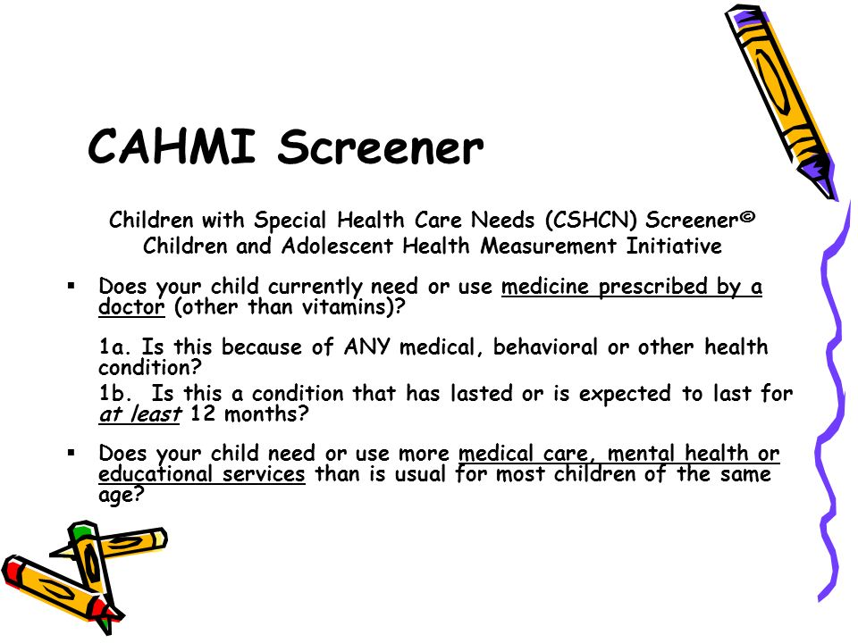 CAHMI Screener Children with Special Health Care Needs (CSHCN) Screener© Children and Adolescent Health Measurement Initiative.