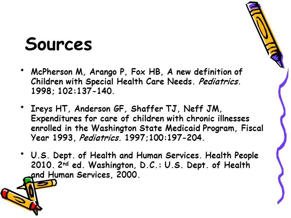 Sources McPherson M, Arango P, Fox HB, A new definition of Children with Special Health Care Needs. Pediatrics. 1998; 102:137-140.