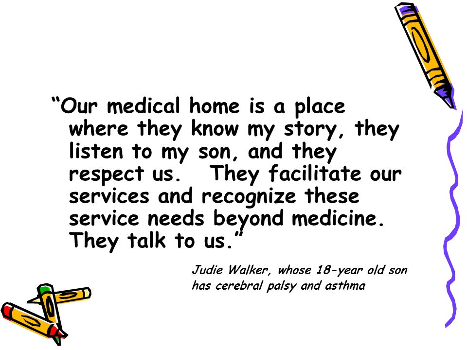 Our medical home is a place where they know my story, they listen to my son, and they respect us. They facilitate our services and recognize these service needs beyond medicine. They talk to us.