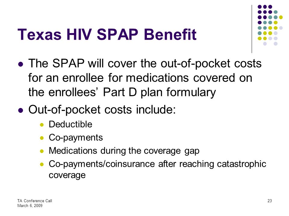 Texas HIV SPAP Benefit The SPAP will cover the out-of-pocket costs for an enrollee for medications covered on the enrollees' Part D plan formulary.
