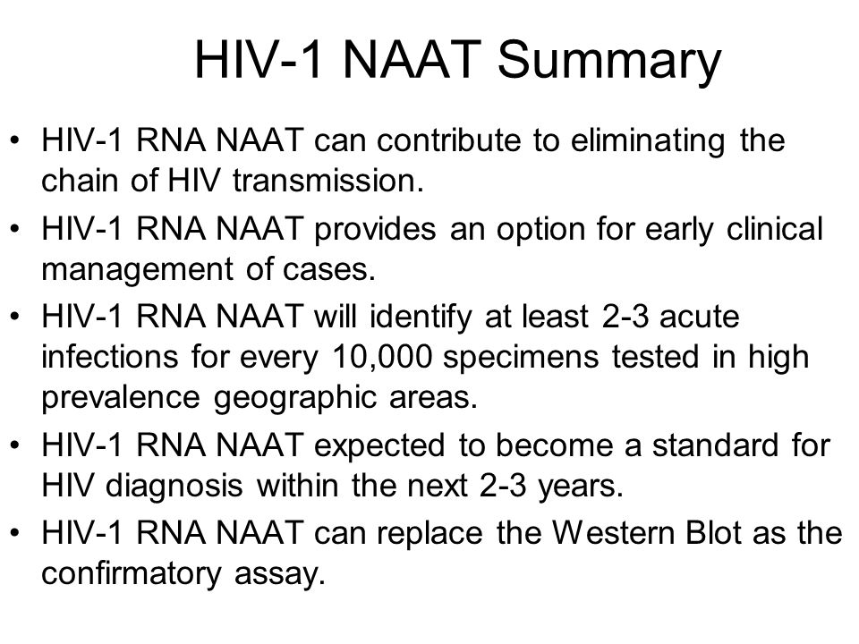 HIV-1 NAAT Summary HIV-1 RNA NAAT can contribute to eliminating the chain of HIV transmission.