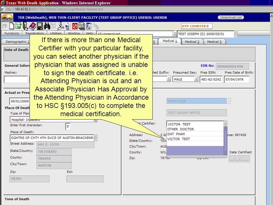 If there is more than one Medical Certifier with your particular facility, you can select another physician if the physician that was assigned is unable to sign the death certificate. i.e. Attending Physician is out and an Associate Physician Has Approval by the Attending Physician in Accordance to HSC §193.005(c) to complete the medical certification.