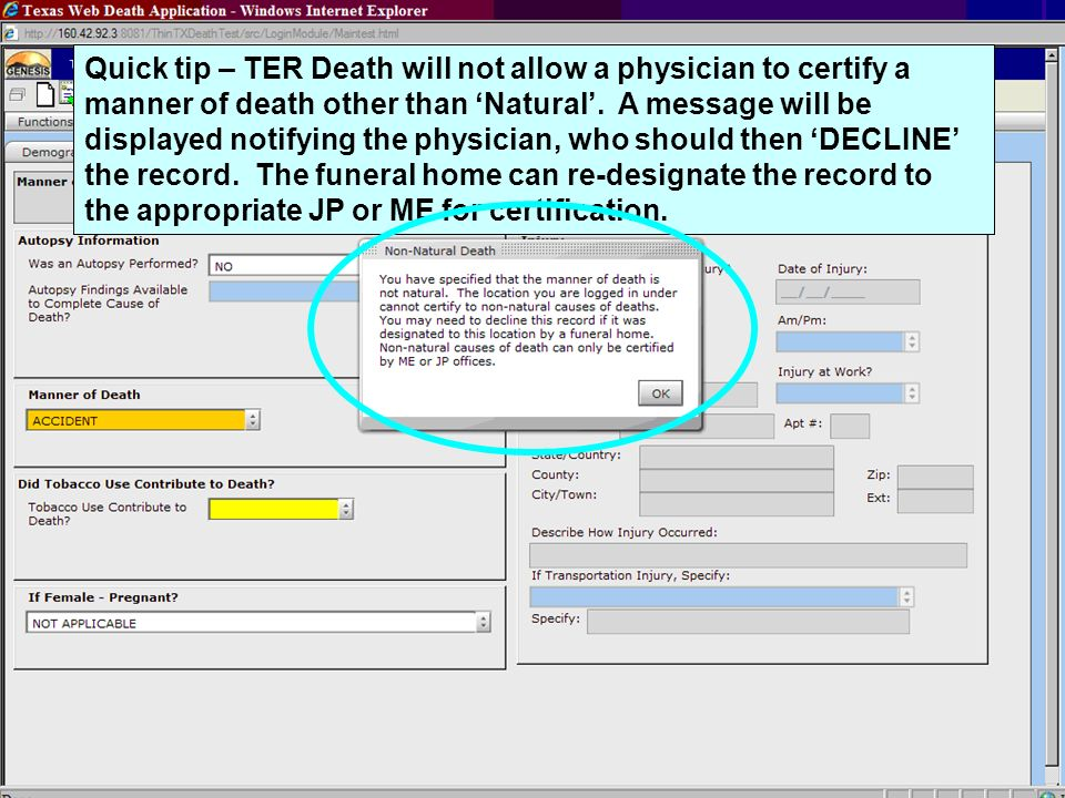 Quick tip – TER Death will not allow a physician to certify a manner of death other than 'Natural'. A message will be displayed notifying the physician, who should then 'DECLINE' the record. The funeral home can re-designate the record to the appropriate JP or ME for certification.