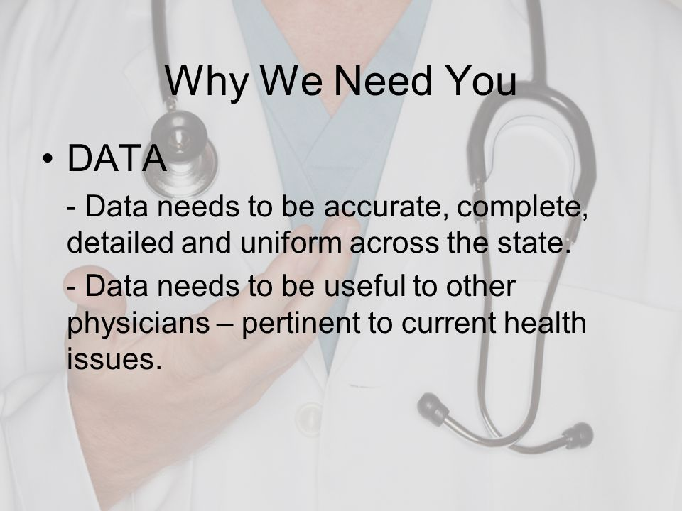 Why We Need You DATA. - Data needs to be accurate, complete, detailed and uniform across the state.
