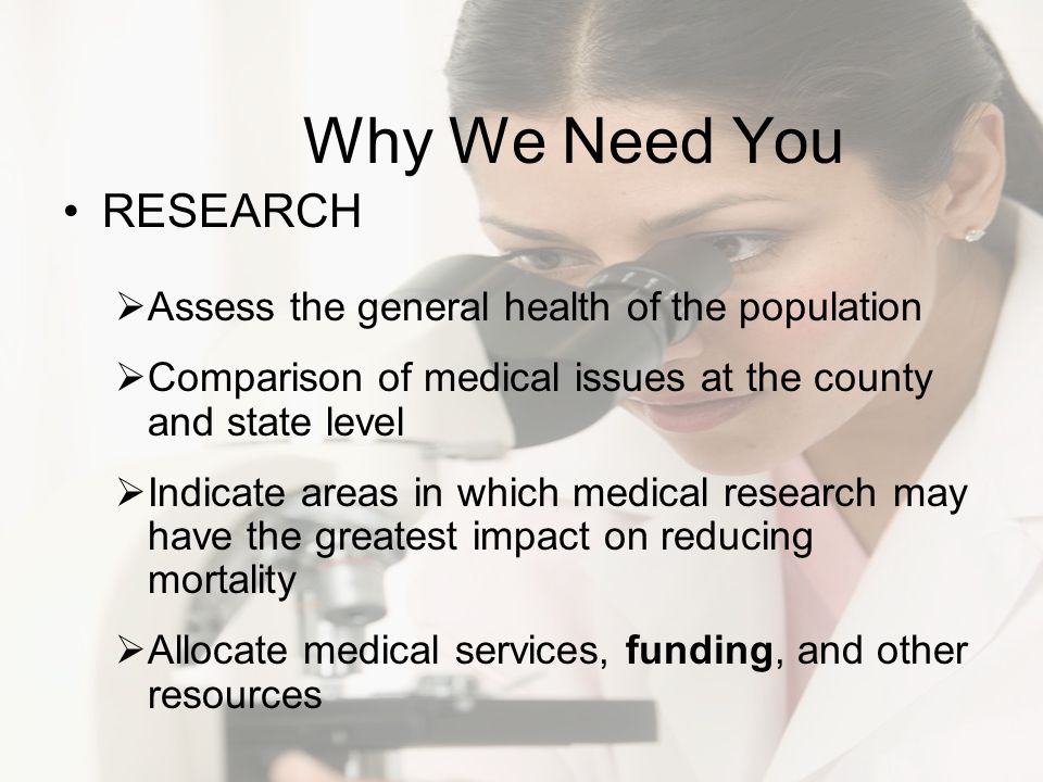 Why We Need You RESEARCH Assess the general health of the population