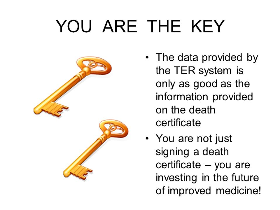 YOU ARE THE KEY The data provided by the TER system is only as good as the information provided on the death certificate.