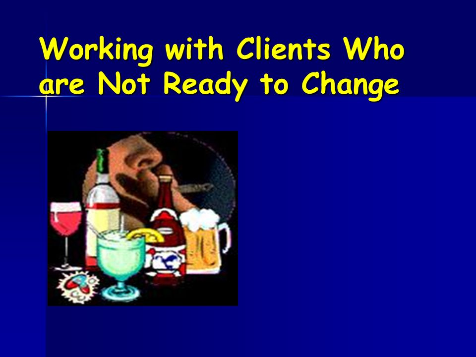 Working with Clients Who are Not Ready to Change