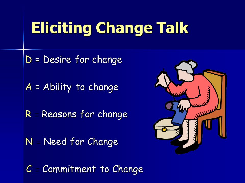 Eliciting Change Talk D = Desire for change A = Ability to change
