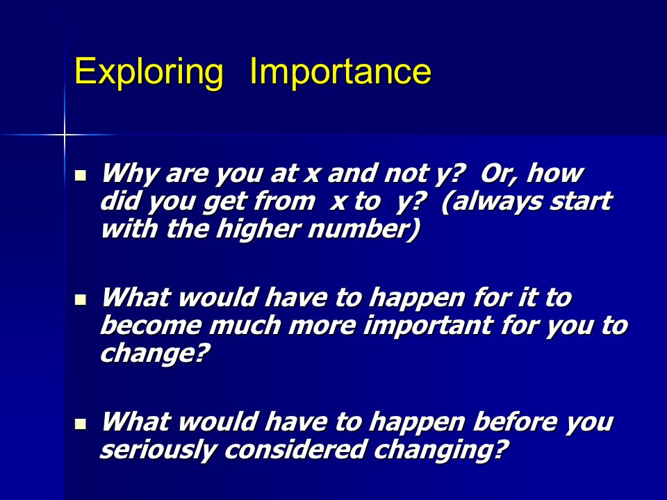 Exploring Importance Why are you at x and not y Or, how did you get from x to y (always start with the higher number)
