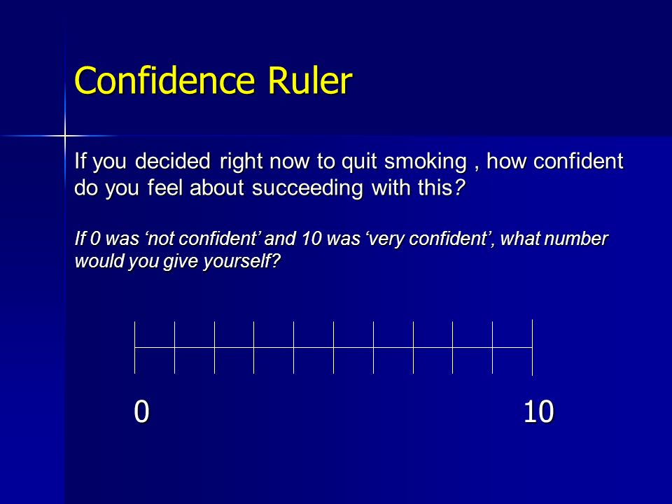 Confidence Ruler If you decided right now to quit smoking , how confident do you feel about succeeding with this If 0 was 'not confident' and 10 was 'very confident', what number would you give yourself